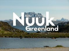 Nuuk, Greenland Travel Guide | Atlas Addict