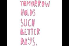 Tomorrow holds suck better days.
