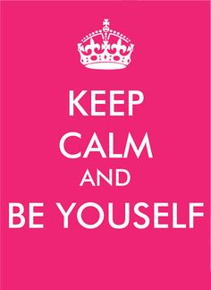 Be calm and be yourself