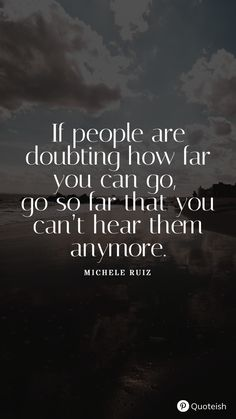 If people are doubting how far you can go, go so far that you can't hear them anymore. - Michele Ruiz Keep Going Quotes, Go For It Quotes, Just Keep Going, New Quotes, Meredith Monk, Gary Rossington, Greyson Chance, Down To The Bone, Keep Dreaming