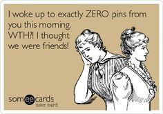 I woke up to exactly ZERO pins from you this morning. WTH?! I thought we were friends!