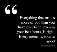 Everything that makes more of you than you have ever been, even in your best hours, is right. Every intensification is good. - Rainer Maria Rilke