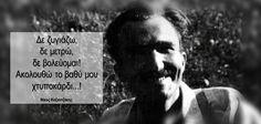 Δε ζυγιάζω,  δε μετρώ,  δε βολεύομαι!  Ακολουθώ το βαθύ μου χτυποκάρδι...! Νίκος Καζαντζάκης
