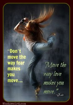 """""""Don't move the way fear makes you move. Move the way Joy makes you move. Move the way love makes you move.""""  ~Osho"""