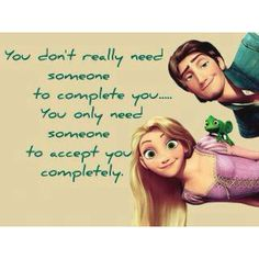You don't really need someone to complete you...You only need someone to accept you completely.