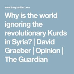 Why is the world ignoring the revolutionary Kurds in Syria? | David Graeber | Opinion | The Guardian