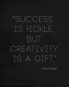 Success is fickle, but creativity is a gift - Tommy Shaw Motivacional Quotes, Great Quotes, Words Quotes, Wise Words, Quotes To Live By, Inspirational Quotes, Sayings, Creativity Quotes, Happiness