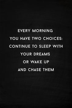 """""""Every morning you have two choices; continue to sleep with your dreams, or wake up and chase them."""" - unknown"""