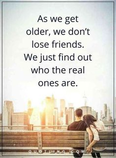 """""""As we get older, we don't lose friends. We just find out who the real ones are."""""""