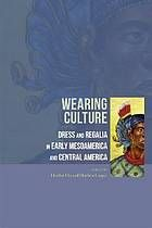Wearing culture : dress and regalia in early Mesoamerica and Central America
