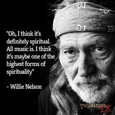 Oh, I think it's definitely spiritual. All music is. I think it's maybe one of the highest forms of spirituality. ~ Willie Nelson #MusicAndMusicians