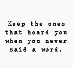 """""""Keep the ones that heard you when you never said a word."""""""