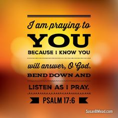 I am praying to you  because I know you  will answer, O God. Bend down and  listen as I pray.  Psalm 17:6