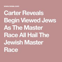 Carter Reveals Begin Viewed Jews As The Master Race   All Hail The Jewish Master Race