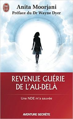 Revenue guérie de l'au-delà : Une NDE m'a sauvée - Anita Moorjani, Wayne Dyer, Christine Lefranc (2015).