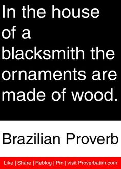 In the house of a blacksmith the ornaments are made of wood. - Brazilian Proverb #proverbs #quotes