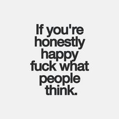 If You're Honestly Happy Fuck What People Think