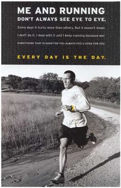 "Lance Armstrong Quote - Running ""Me and Running don't always see eye to eye.  Some days it hurts more than others. But it doesn't mean I don't do it. I deal with it and I keep running because not everything that is good for you always feels good for you.  EVERY DAY IS THE DAY!"""