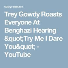 """Trey Gowdy Roasts Everyone At Benghazi Hearing """"Try Me I Dare You"""" - YouTube"""