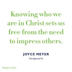 Knowing who we are in Christ sets us fee from the need to impress others. -Joyce Meyer
