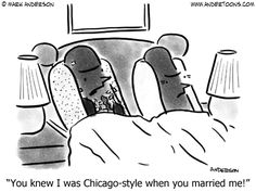 You knew I was Chicago-style when you married me!