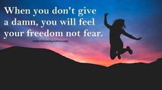 When you don't give a damn you will feel your freedom not fear. #dontgiveadamn #feel #freedom #fear