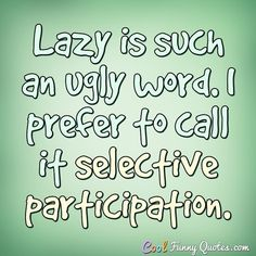 Lazy is such an ugly word. I prefer to call it selective participation. Lazy Quotes Funny, Lazy Humor, Funny Sayings, Funny Cartoon Pictures, Facebook Quotes, Senior Quotes, Card Sentiments, Funny Cartoons, Text Messages