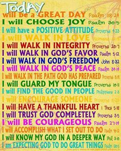 Today will be a great day. Choose joy, a positive attitude, walk in love, walk in integrity, walk in God's favor, freedom, and peace, walk in the path God has prepared, guard my tongue, find the good in people, encourage someone, have a thankful heart, trust God completely, be courageous, accomplish what I set out to do, know my God in a deeper way, and expect God to do great things!