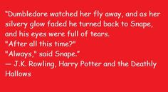 """""""Dumbledore watched her fly away, and as her silvery glow faded he turned back to Snape, and his eyes were full of tears.""""After all this time?""""""""Always,"""" said Snape."""" ― J.K. Rowling, Harry Potter and the Deathly Hallows"""