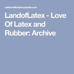 LandofLatex - Love Of Latex and Rubber: Archive