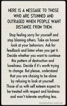 Here is a message to those who are stunned and outraged when people want distance from them: ...