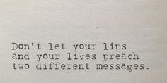 Dont' let your lips and your lives preach two different messages...