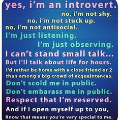 Nothing wrong with being an introvert. The world needs us! Abe Lincoln, Albert Einstein, jk Rowling, Charles Darwin, Bill gates, Michael Jordan, Emma Watson, Elenore Roosevelt, Rosa parks, Audry Hepburn, Warren buffet...just to name a few ;)