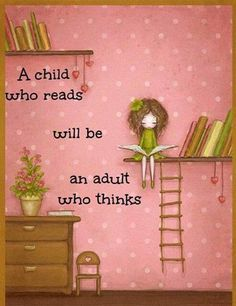 A child who reads will be an adult who thinks  -PLEASE give us more readers   -   We seem to be lacking in them now...