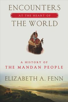 Encounters at the Heart of the World: A History of the Mandan People - Elizabeth A. Fenn - Google Books