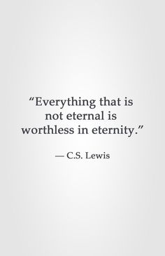 """""""Everything that is  not eternal is  worthless in eternity.""""  ― C.S. Lewis"""
