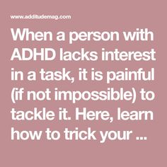 When a person with ADHD lacks interest in a task, it is painful (if not impossible) to tackle it. Here, learn how to trick your brain into action when it lacks motivation. Adhd Odd, Adhd And Autism, Adhd Inattentive Type, Adhd Facts, Adhd Quotes, Adhd Brain, Adhd Help, Adhd Strategies, Attention Deficit Disorder