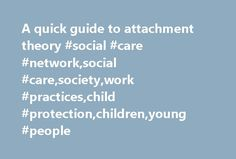 A quick guide to attachment theory #social #care #network,social #care,society,work #practices,child #protection,children,young #people http://bahamas.remmont.com/a-quick-guide-to-attachment-theory-social-care-networksocial-caresocietywork-practiceschild-protectionchildrenyoung-people/  # A quick guide to attachment theory A quick guide to attachment theory The young mothers trapped in a cycle of having babies removed What's there to say about attachment theory that's not been said already?…