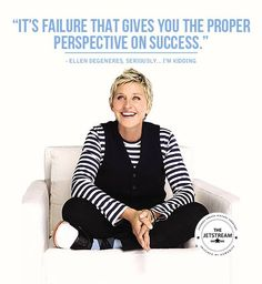 'It's failure that gives you the proper perspective on success' Ellen DeGeneres