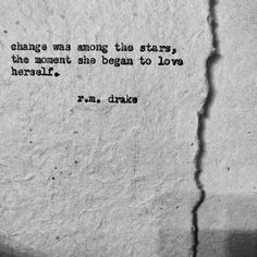 """""""Change was among the stars, the moment she began to love herself."""" ~R.M. Drake .."""