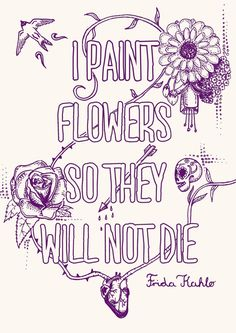 I paint flowers so they will not die, Original Fine Art Print. LIMITED EDITION. Inspirational quote by Frida Kahlo    Inspired by her beautiful