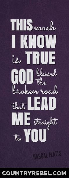 """Quotes - Rascal Flatts Lyrics - Quote from """"Bless the Broken Road """"   This Much I Know Is True... God Blessed the Broken Road That Lead Me Back To You   Country Music Video at >> http://countryrebel.com/blogs/videos/18853531-rascal-flatts-bless-the-broken-road-video"""