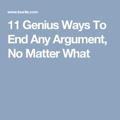 11 Genius Ways To End Any Argument, No Matter What