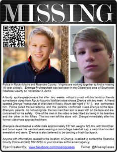 11/3/2013: Zhenya Prokopchak, 16, is missing from the Clearbrook area of Southwest Roanoke County, VA. He was last spotted on Saturday, November 16th, with two unidentified men at a Wal-Mart in Rocky Mount, VA.