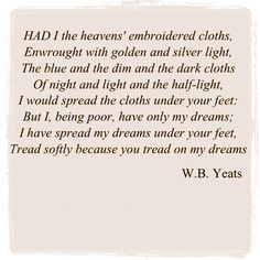 """Aedh Wishes for the Cloths of Heaven"" ~ W.B. Yeats Love this."