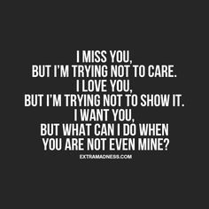 I miss you, but I'm trying not to care. I love you, but I'm trying not to show it. I want you, but what can I do when you are not even mine?