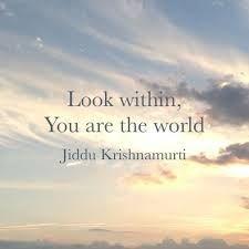 """""""Look within. You are the world.""""  ~Jiddu Krishnamurti..*"""