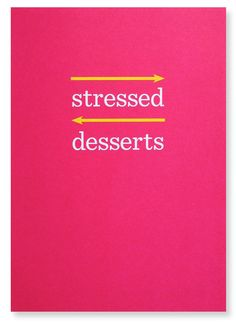 "desserts > stressed--never noticed that before... ""stressed"" backwards is ""desserts""..where have I been?"