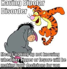 Quote: Having #bipolar disorder means waking up not knowing whether Tigger or Eeyore will be making your decisions for you... Food For Thought, Mental Health, Bipolar Disord, Tigger, Pooh Bear, Eeyor, Winnie The Pooh, Quot, Friend