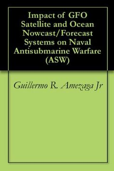 Impact of GFO Satellite and Ocean Nowcast/Forecast Systems on Naval Antisubmarine Warfare (ASW) by Guillermo R. Amezaga Jr. $3.10